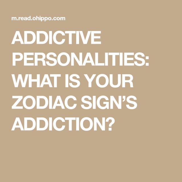 zodiac signs with addictive personalities