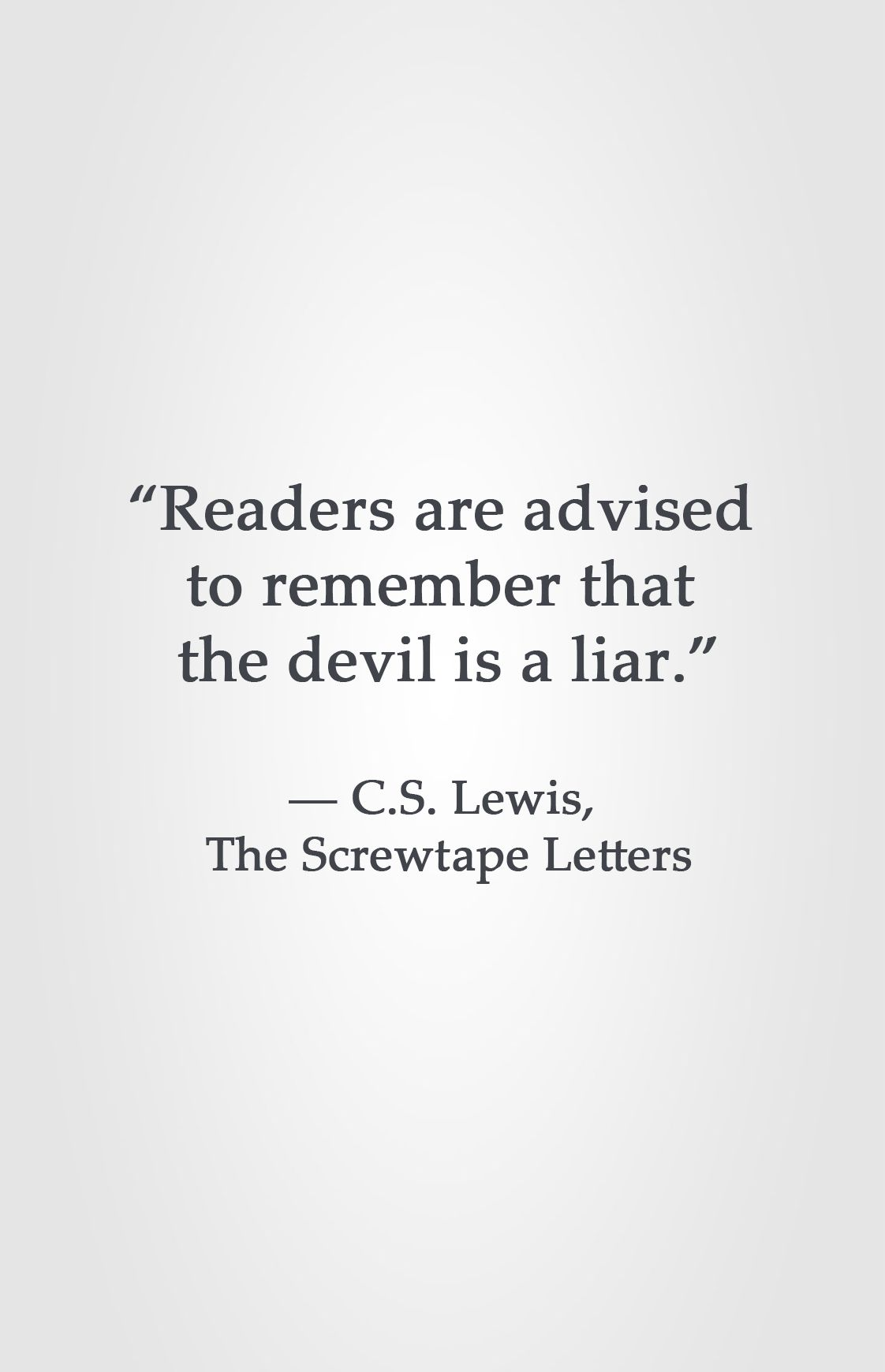 "Readers are advised to remember that the devil is a liar "" ― C S"