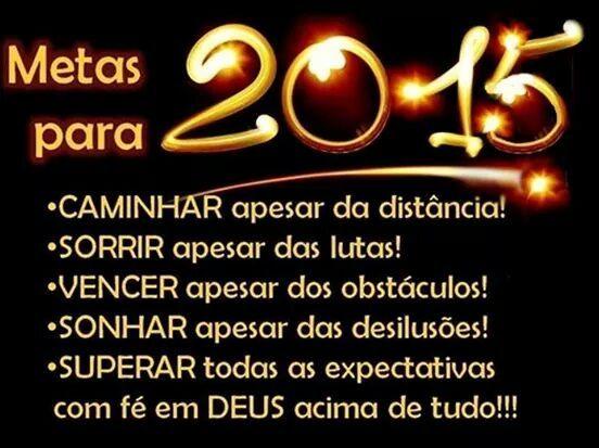 Metas para 2015: - CAMINHAR apesar da distância! - SORRIR apesar das lutas! - VENCER apesar dos obstáculos! - SONHAR apesar das desilusões! - SUPERAR todas as expectativas com fé em DEUS acima de tudo!!!