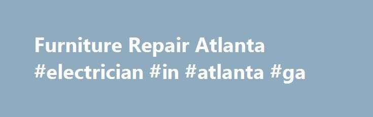 Furniture Repair Atlanta #electrician #in #atlanta #ga Http://minneapolis