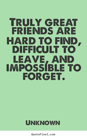 Truly great friends are hard to find, difficult to leave, and