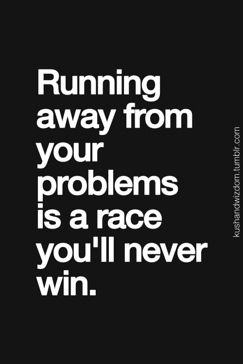 Running Away Quotes Running Away From Your Problems Is A Race You'll Never Win Just