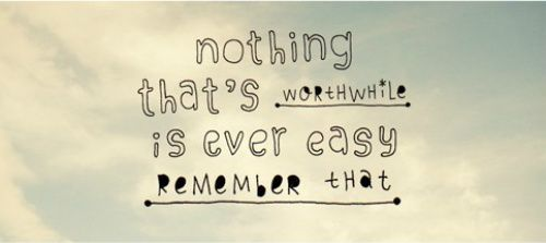 · Nothing That's Worthwhile Is Ever Easy - Remember That
