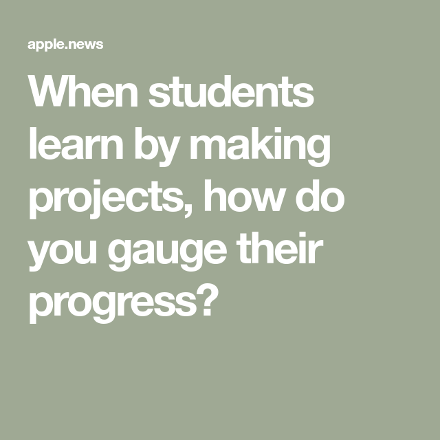 When Students Learn By Making Projects, How Do You Gauge