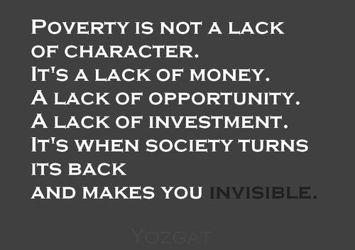 People that live in poverty are those that societies have ruled them to be irrelevant or non important. We ignore their needs and only want care that our quality of live improves even if that means their lives are put at risk.