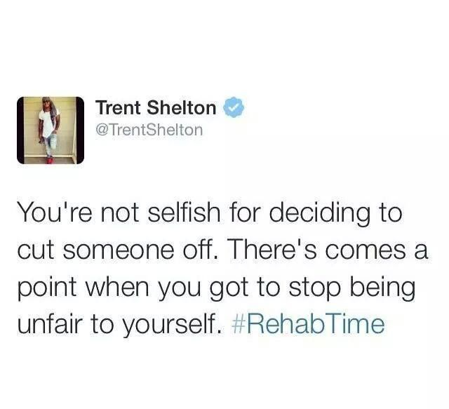 You're not selfish for deciding to cut someone off. There comes a point when you got to stop being unfair to yourself. #RehabTime