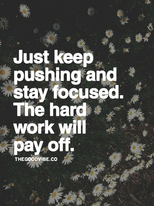 Just Keep Pushing And Stay Focused The Hard Work Will Pay Off Impressive Stay Focused Quotes
