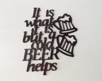 It is what it is but a cold beer helps by LeatonMetalDesigns. Explore more products on http://LeatonMetalDesigns.etsy.com