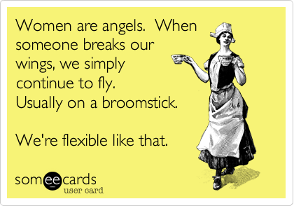 Funny Encouragement Ecard: Women are angels. When someone breaks our wings, we simply continue to fly. Usually on a broomstick. We're flexible like that.
