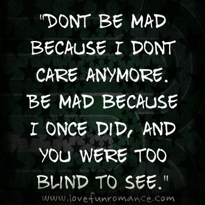 Dont Be Mad Because I Dont Care Anymore Love Fun And Romance I Dont Care Anymore Quotes Care Quotes
