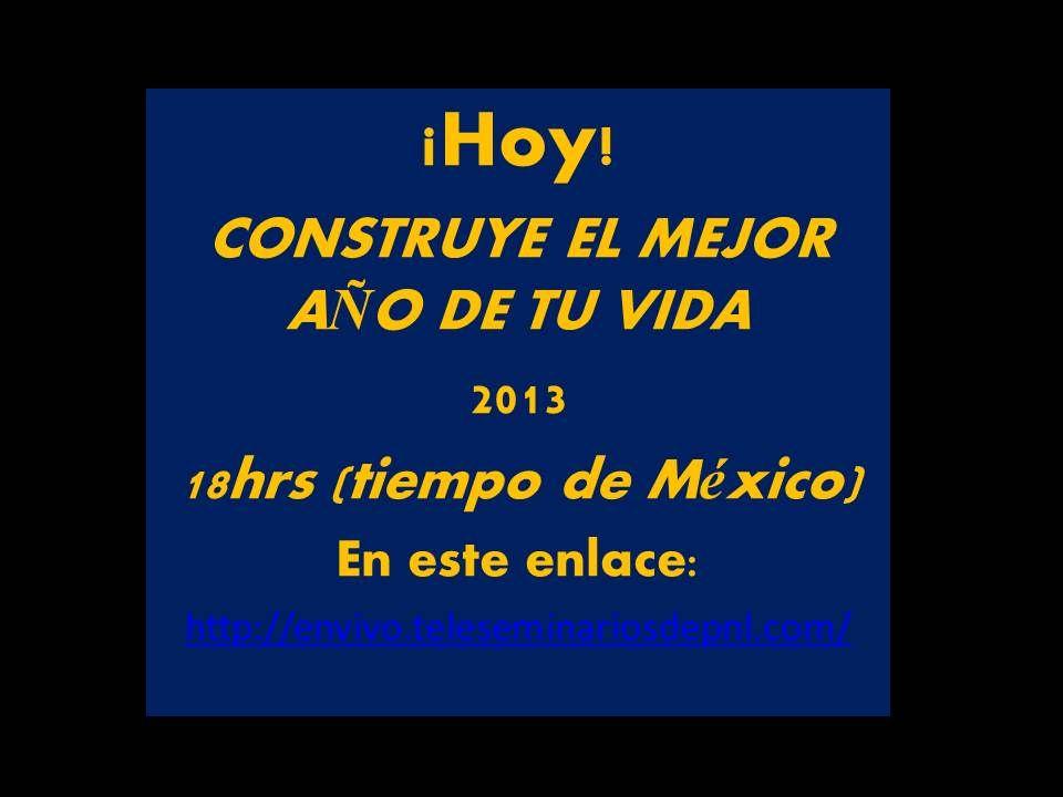 HOY, 18 HRS, TIEMPO DE MÉXICO. CONTRUYE EL MEJOR AÑO DE TU VIDA 2013