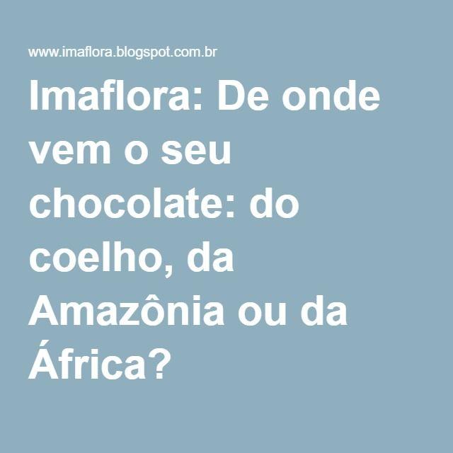 Imaflora: De onde vem o seu chocolate: do coelho, da Amazônia ou da África? .............99% E TUDO PAM OIL, GORDURA HIDROGENADA, E FLAVORIZANTE,CACAU QUE E BOM PASSA LONGE