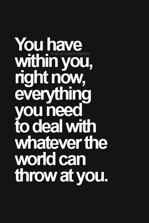 You Have Within You Right Now Everything You Need To Deal With Whatever The World Can Throw At You Words Positive Quotes Motivational Quotes