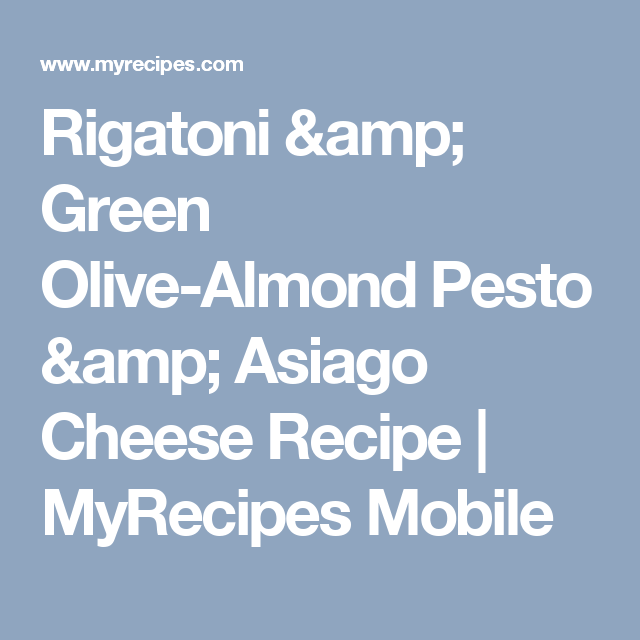 Rigatoni & Green Olive-Almond Pesto & Asiago Cheese Recipe | MyRecipes Mobile
