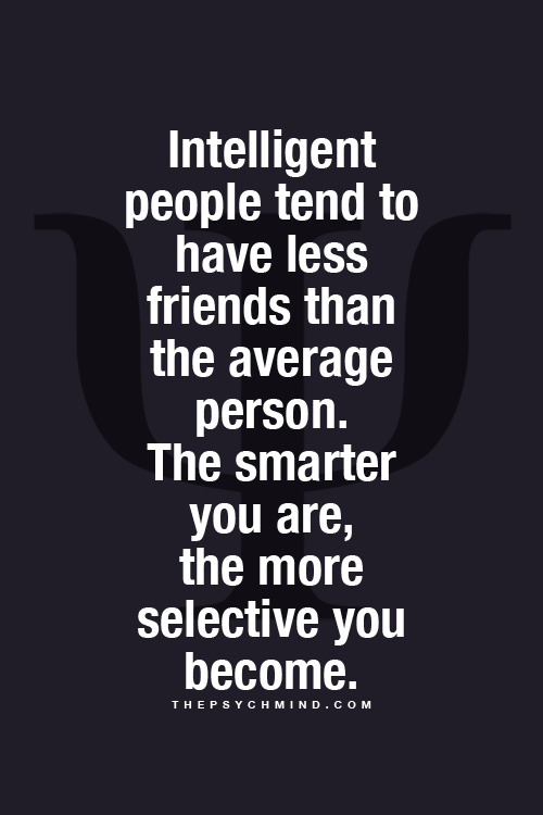 Intelligent people tend to have less friends than the average person. The smarter you are, the more selective you become.