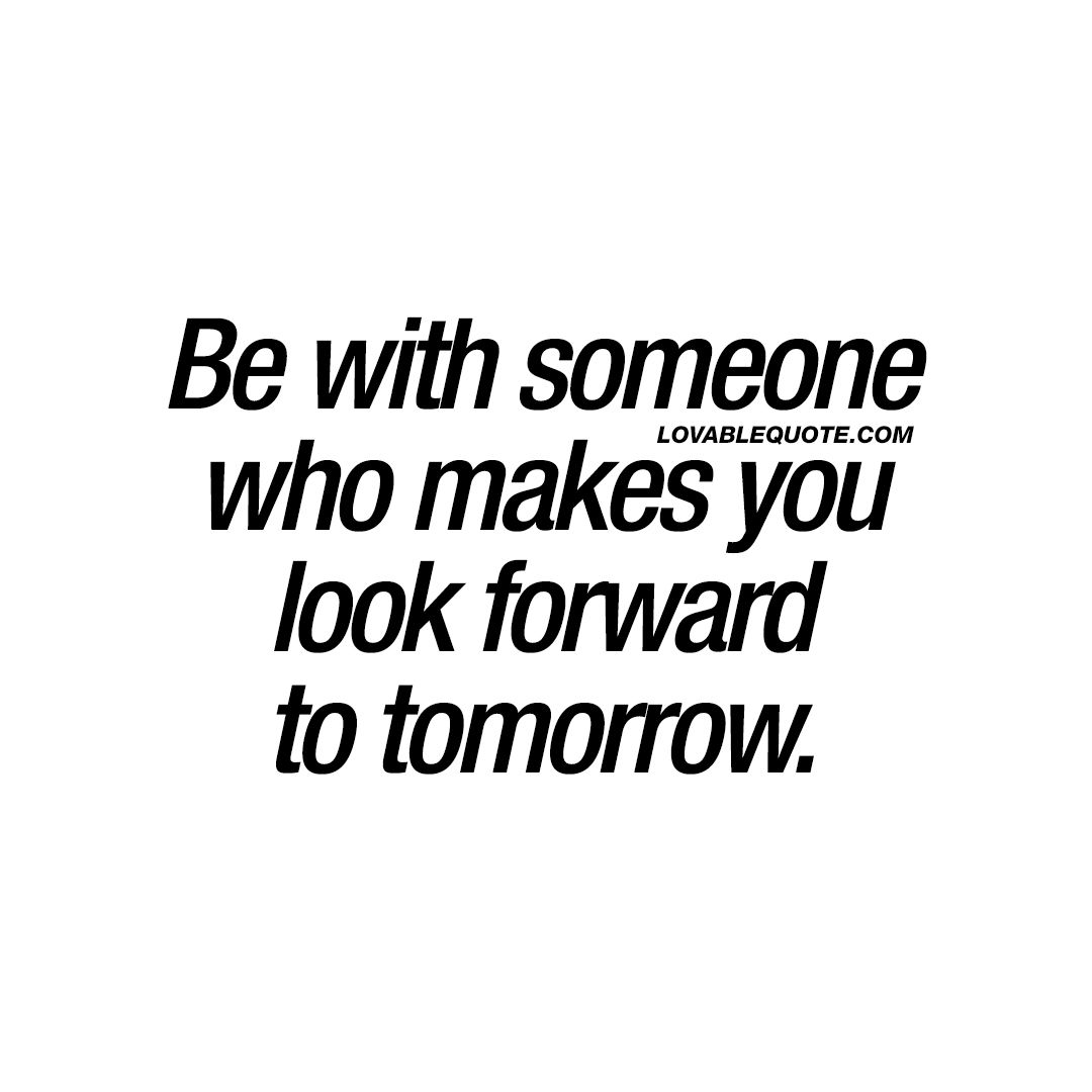 Be With Someone Who Makes You Look Forward To Tomorrow Love Quotes