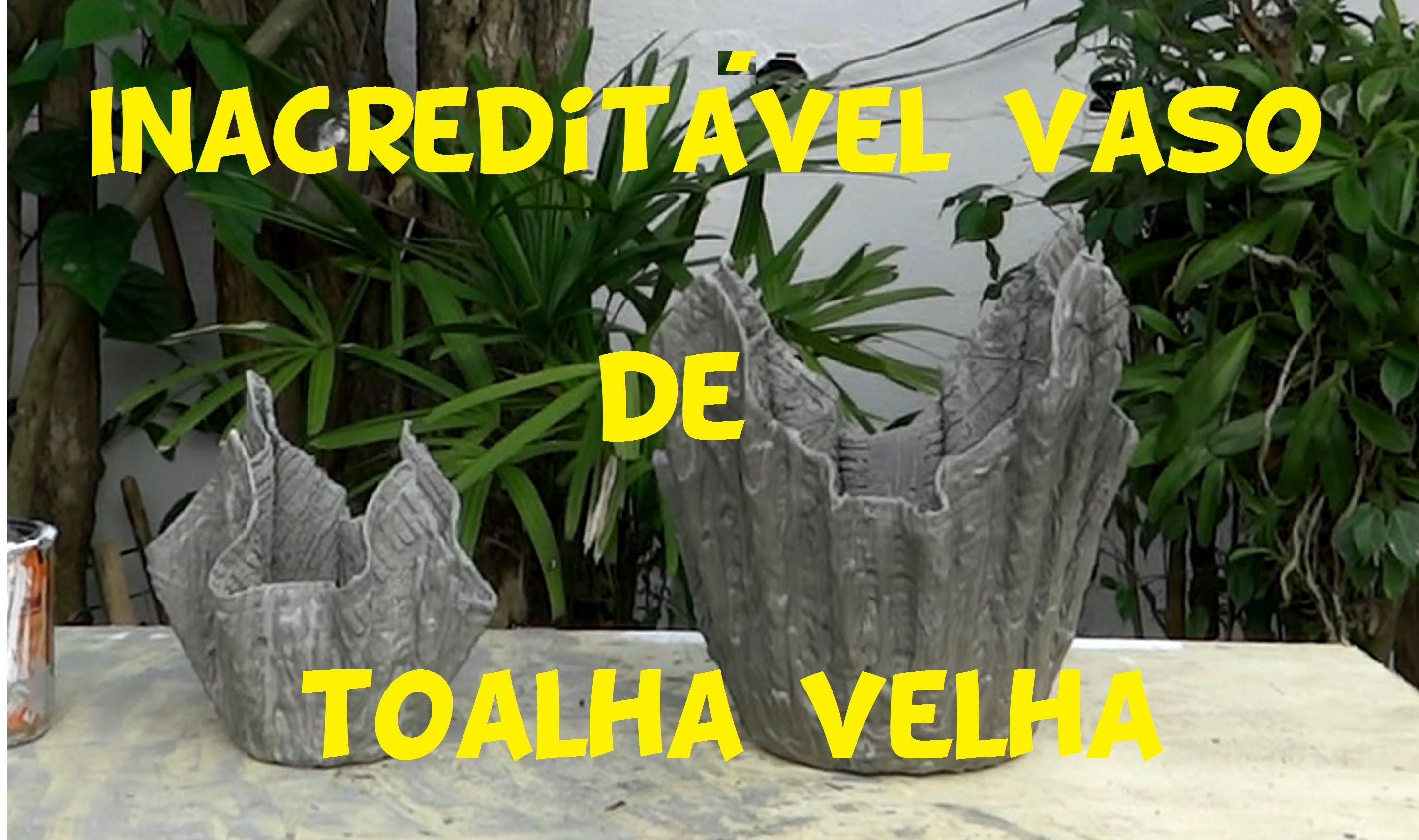 INACREDITÁVEL VASO DE TOALHA VELHA