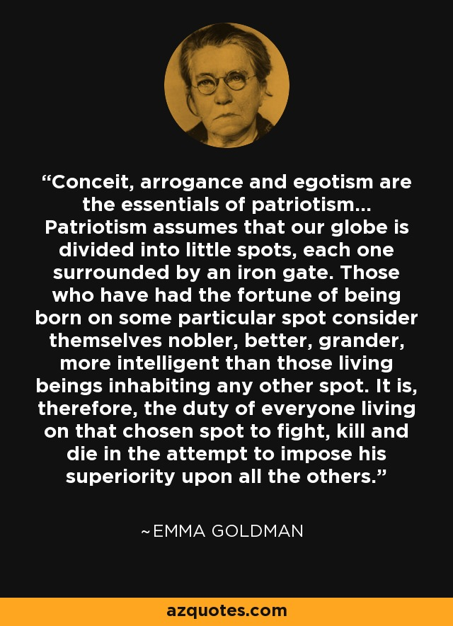 Conceit Arrogance And Egotism Are The Essentials Of Patriotism Patriotism Assumes That Our Globe Is Divided Into Li Interesting Quotes Quotes Famous Quotes
