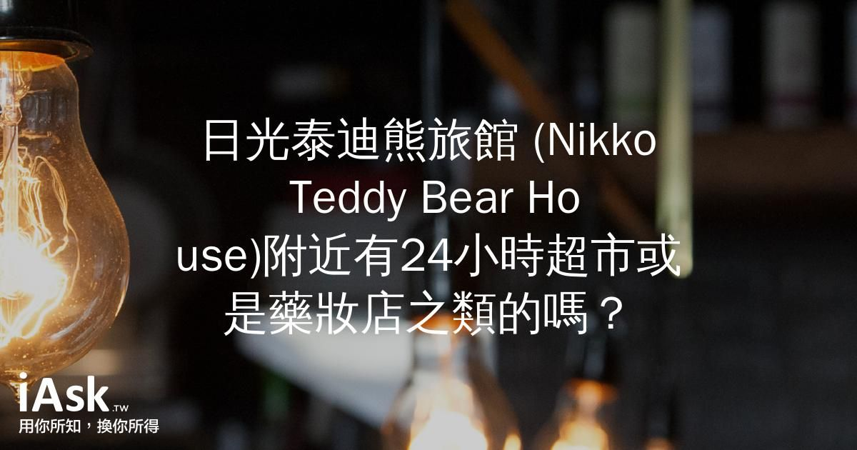 日光泰迪熊旅館 (Nikko Teddy Bear House)附近有24小時超市或是藥妝店之類的嗎? by iAsk.tw
