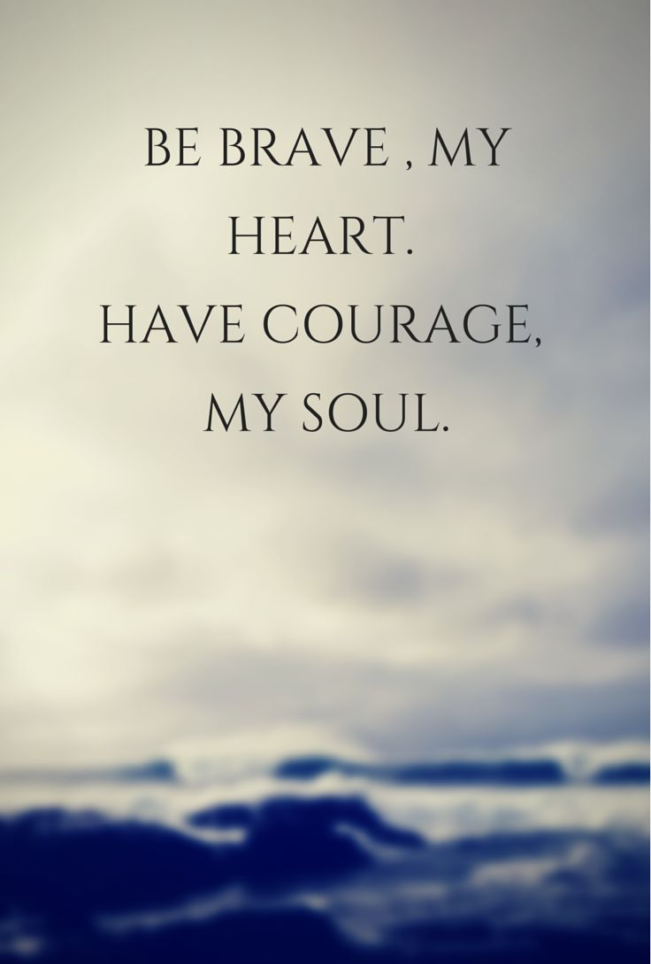 Strong Life Quote Be Brave My Hearthave Courage My Soul Words  Pinterest