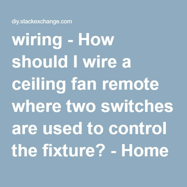 wiring - How should I wire a ceiling fan remote where two switches ...