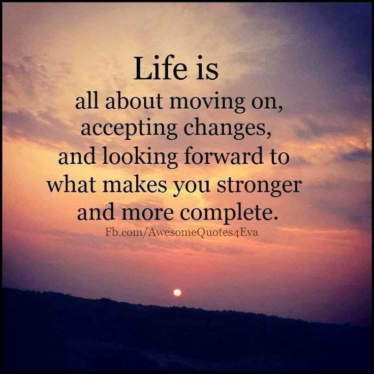 Life is all about moving on, accepting changes and looking