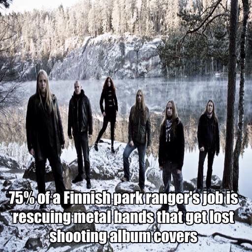 75% of a Finnish park ranger's job is rescuing metal bands that get lost shooting album covers. :))