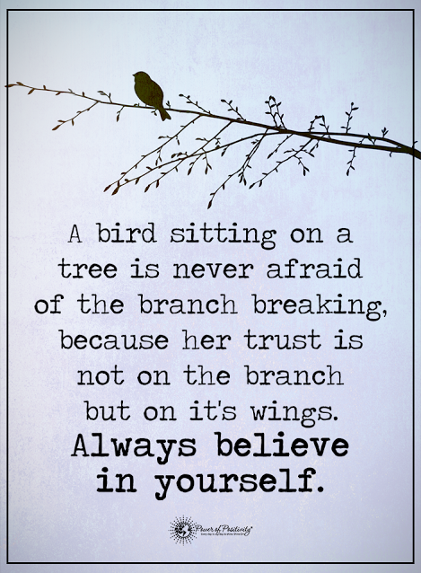 A bird sitting on a tree is never afraid of the branch breaking because her trust is not on the branch but on its wings. ALWAYS BELIEVE IN YOURSELF.