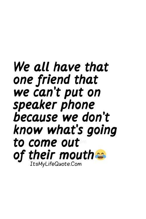 We All Have That One Friend That We Cant Put On Speaker Phone