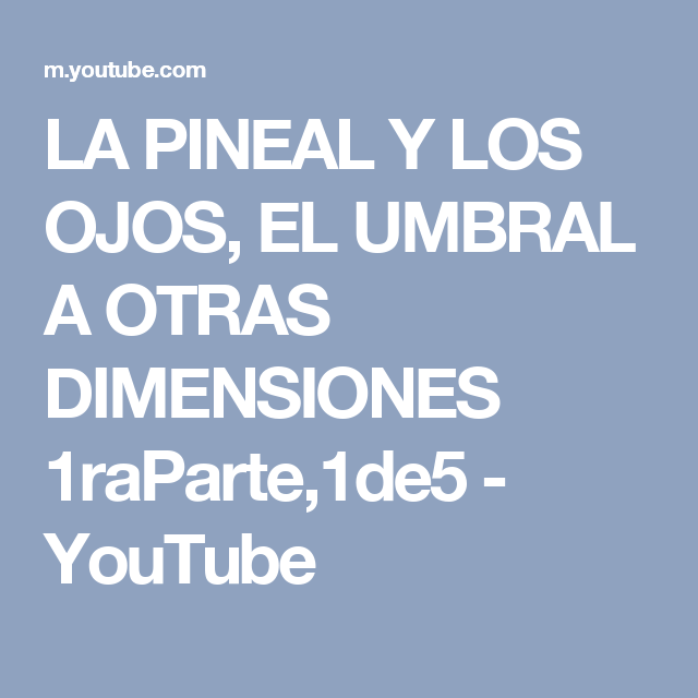 LA PINEAL Y LOS OJOS, EL UMBRAL A OTRAS DIMENSIONES 1raParte,1de5 - YouTube
