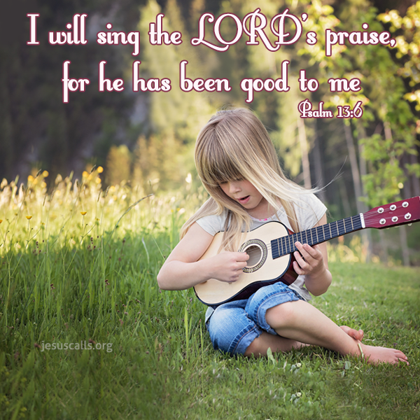 Psalm 13:6 - I will sing the Lord's praise, for He has been good to me.