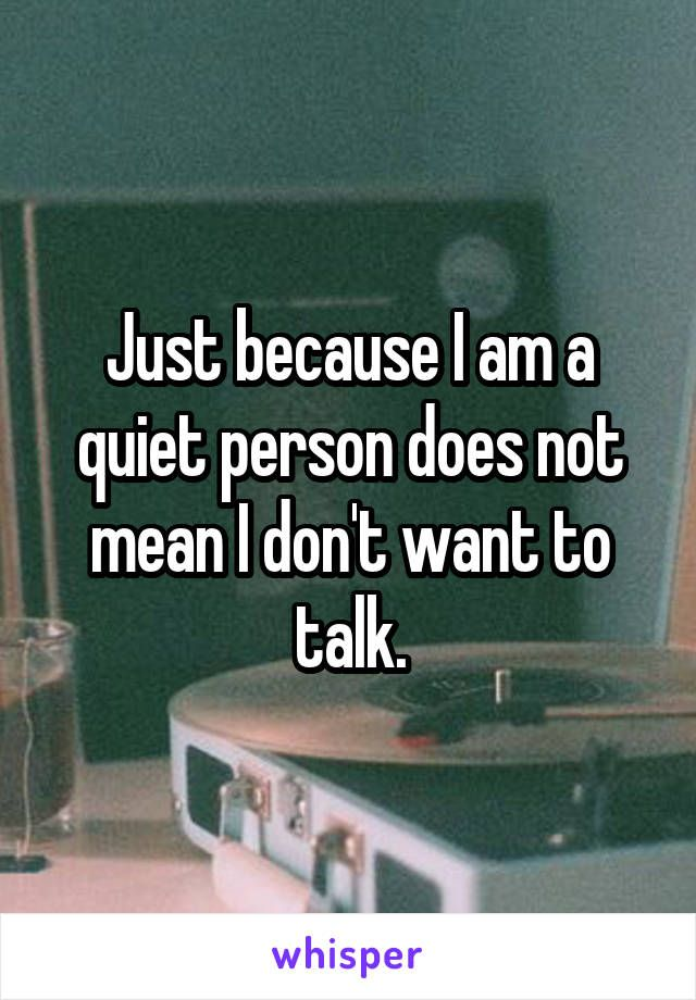 Just because I am a quiet person does not mean I don\'t want to talk ...