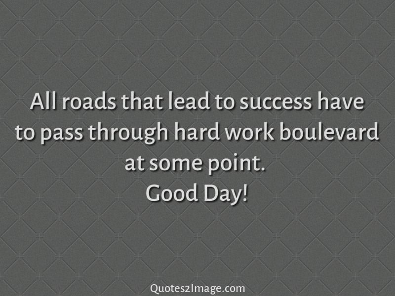 Quote Of The Day Work All Roads That Lead To Success Have To Pass Through Hard Work
