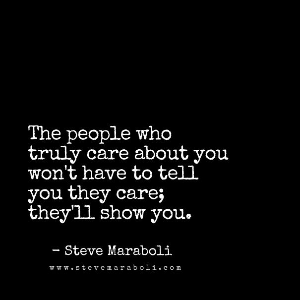 The People Who Truly Care About You Won T Have To Tell You They Care They Ll Show You Steve Marab Care About You Quotes Be Yourself Quotes About You Quotes