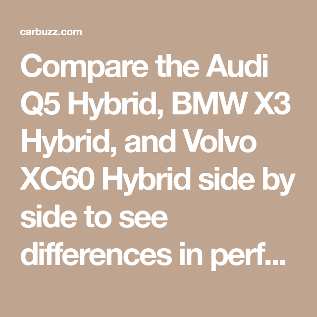 Compare The Audi Q5 Hybrid Bmw X3 Hybrid And Volvo Xc60 Hybrid Side By Side To See Differences In Performance Pricing Features And M Volvo Xc60 Bmw X3 Audi