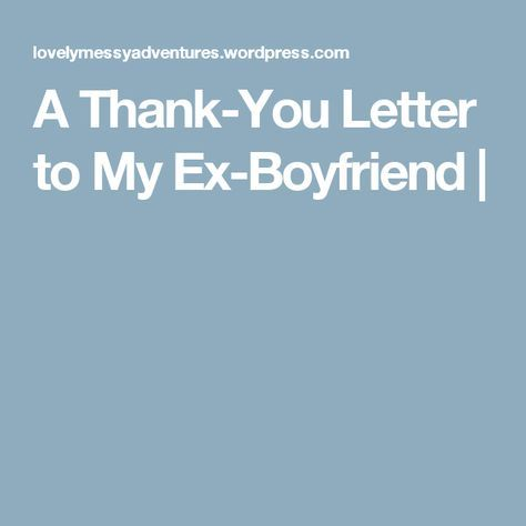 A Thank-You Letter to My Ex-Boyfriend Bitter, Relationships and Truths