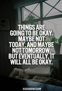 Things are going to be okay. Maybe not today, and maybe not tomorrow, but eventually it will all be okay.