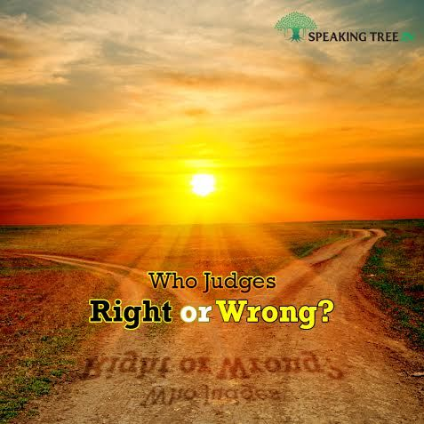 Man is blessed with a moral sense, but in complex situations, the line between right and wrong gets blurred. Who should then judge what is right or wrong?