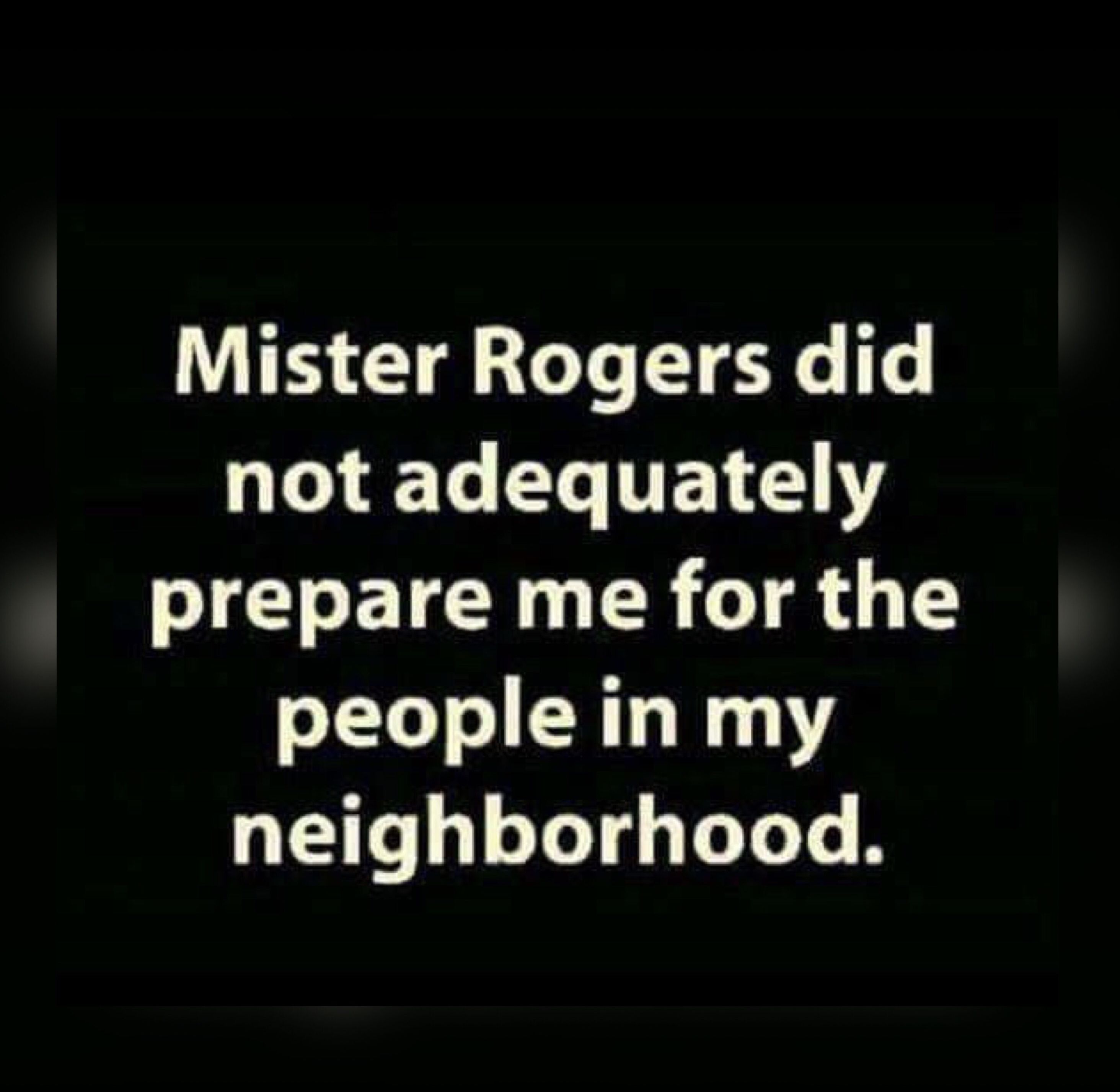 Mister Rogers Did Not Adequately Prepare Me For The People In My Neighborhood Funny Quotes Sarcastic Quotes Quotes