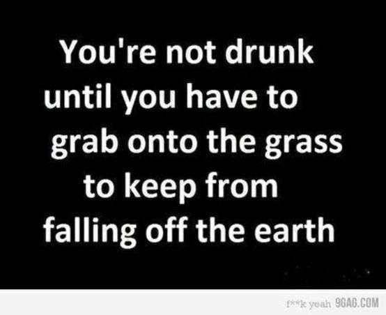 Youre not drunk until you have to grab onto the grass to keep from falling off the earth funny quote