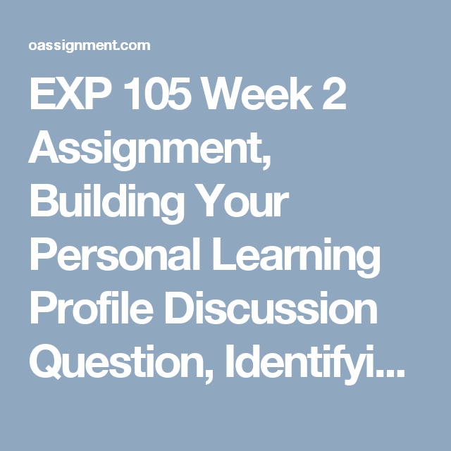 exp 105 reflection assignment Exp 105 week 5 final assignment final reflection the primary goal of your last assignment is to reflect on what you have learned about yourself as a learner as a result of this class and how you will use this knowledge to succeed in future courses.