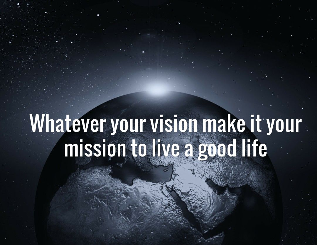 Whatever your vision make it your mission to live a good life