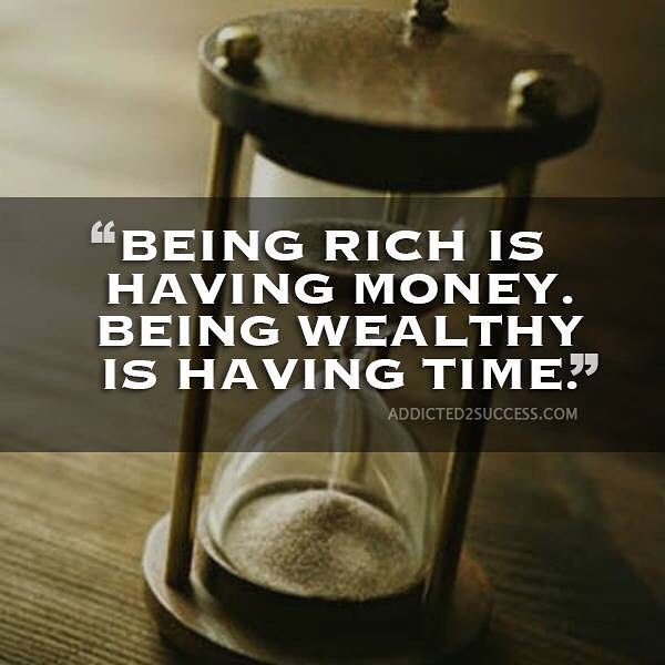 Being rich is having money. Being wealthy is having time! Which one would you rather have? by addicted2success