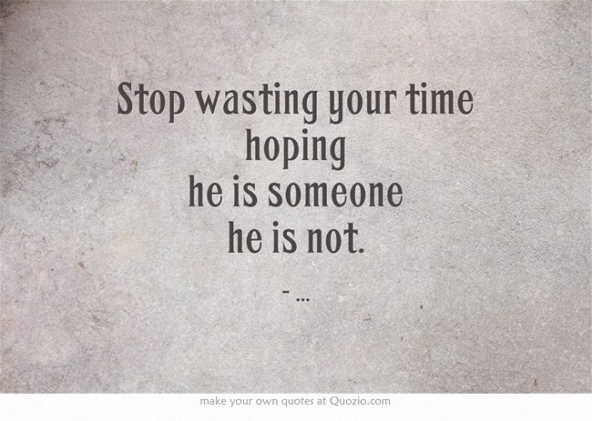 Stop Wasting Your Time Hoping He Is Someone He Is Not Me Time Quotes Wasting My Time Quotes Little Sister Quotes