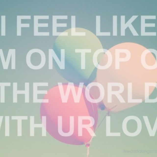 I Feel Like Im On Top Of The World With Your Love Quotes Lyrics