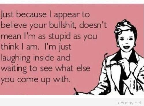 Im Not As Stupid As You Think I Am Funny Pictures Funny Quotes