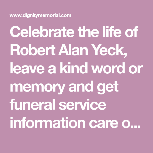 Celebrate The Life Of Robert Alan Yeck Leave A Kind Word Or Memory And Get Funeral Service Information Care Of Tobias Funeral Funeral Services Kind Words Joni