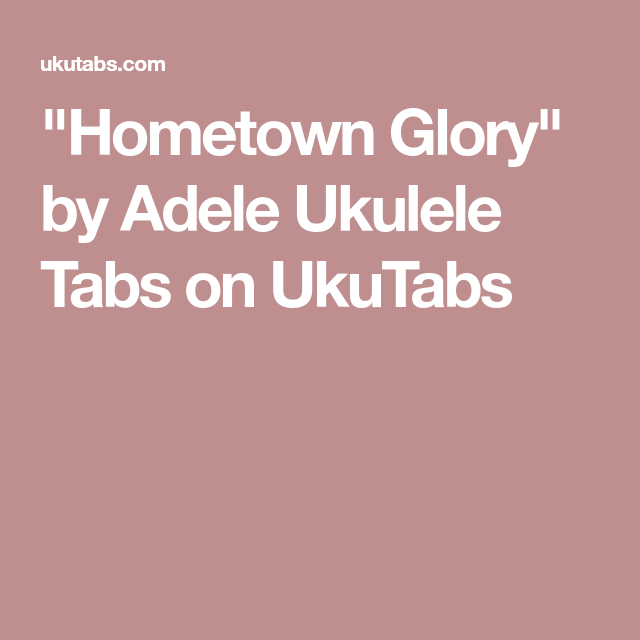 Hometown Glory By Adele Ukulele Tabs On Ukutabs Ukulove