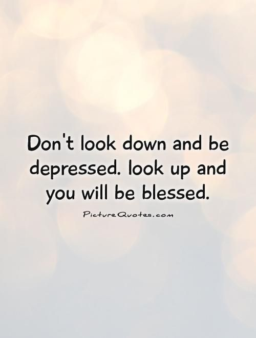 Dont Look Down And Be Depressed Look Up And You Will Be Blessed