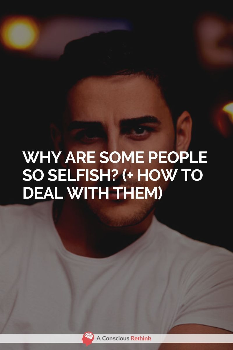 Why Are Some People So Selfish? (+ How To Deal With Them